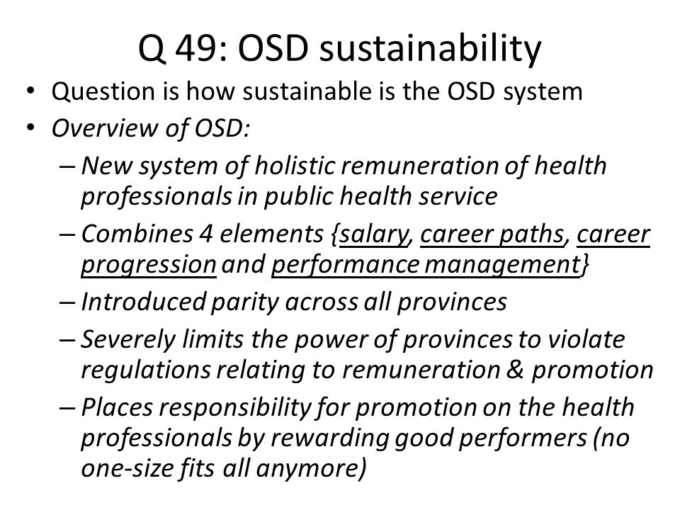 Q 49: OSD sustainability Question is how sustainable is the OSD system Overview of OSD: – New system of holistic remuneration of health professionals in public health service – Combines 4 elements {salary, career paths, career progression and performance management} – Introduced parity across all provinces – Severely limits the power of provinces to violate regulations relating to remuneration & promotion – Places responsibility for promotion on the health professionals by rewarding good performers (no one-size fits all anymore)