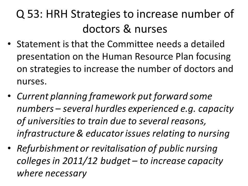 Q 53: HRH Strategies to increase number of doctors & nurses Statement is that the Committee needs a detailed presentation on the Human Resource Plan focusing on strategies to increase the number of doctors and nurses.
