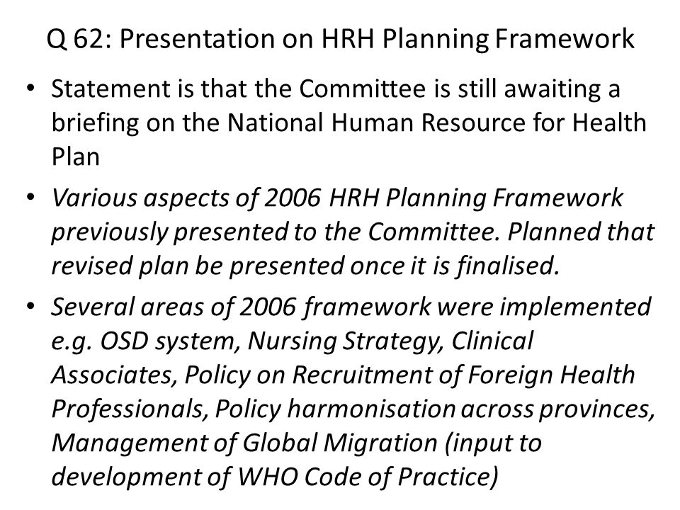 Q 62: Presentation on HRH Planning Framework Statement is that the Committee is still awaiting a briefing on the National Human Resource for Health Plan Various aspects of 2006 HRH Planning Framework previously presented to the Committee.