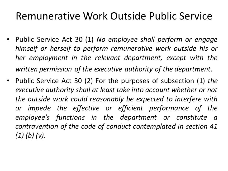 Remunerative Work Outside Public Service Public Service Act 30 (1) No employee shall perform or engage himself or herself to perform remunerative work outside his or her employment in the relevant department, except with the written permission of the executive authority of the department.