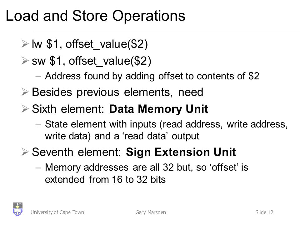 Gary MarsdenSlide 12University of Cape Town Load and Store Operations  lw $1, offset_value($2)  sw $1, offset_value($2) –Address found by adding offset to contents of $2  Besides previous elements, need  Sixth element: Data Memory Unit –State element with inputs (read address, write address, write data) and a 'read data' output  Seventh element: Sign Extension Unit –Memory addresses are all 32 but, so 'offset' is extended from 16 to 32 bits