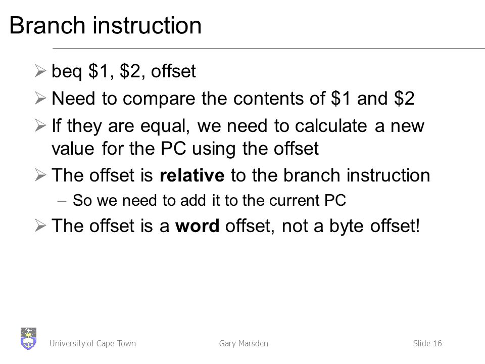 Gary MarsdenSlide 16University of Cape Town Branch instruction  beq $1, $2, offset  Need to compare the contents of $1 and $2  If they are equal, we need to calculate a new value for the PC using the offset  The offset is relative to the branch instruction –So we need to add it to the current PC  The offset is a word offset, not a byte offset!