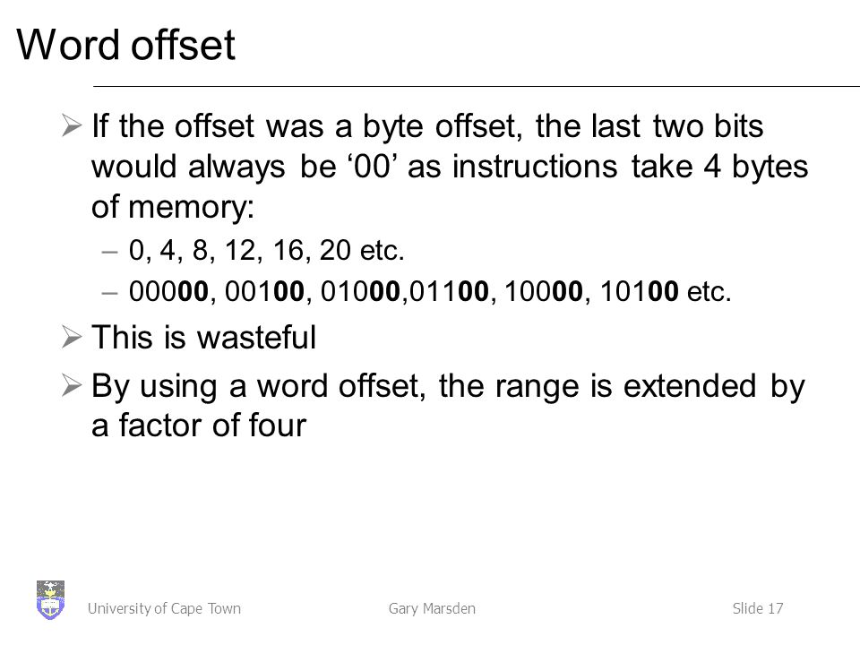 Gary MarsdenSlide 17University of Cape Town Word offset  If the offset was a byte offset, the last two bits would always be '00' as instructions take 4 bytes of memory: –0, 4, 8, 12, 16, 20 etc.