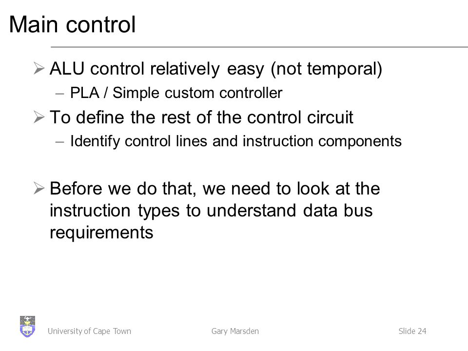 Gary MarsdenSlide 24University of Cape Town Main control  ALU control relatively easy (not temporal) –PLA / Simple custom controller  To define the rest of the control circuit –Identify control lines and instruction components  Before we do that, we need to look at the instruction types to understand data bus requirements