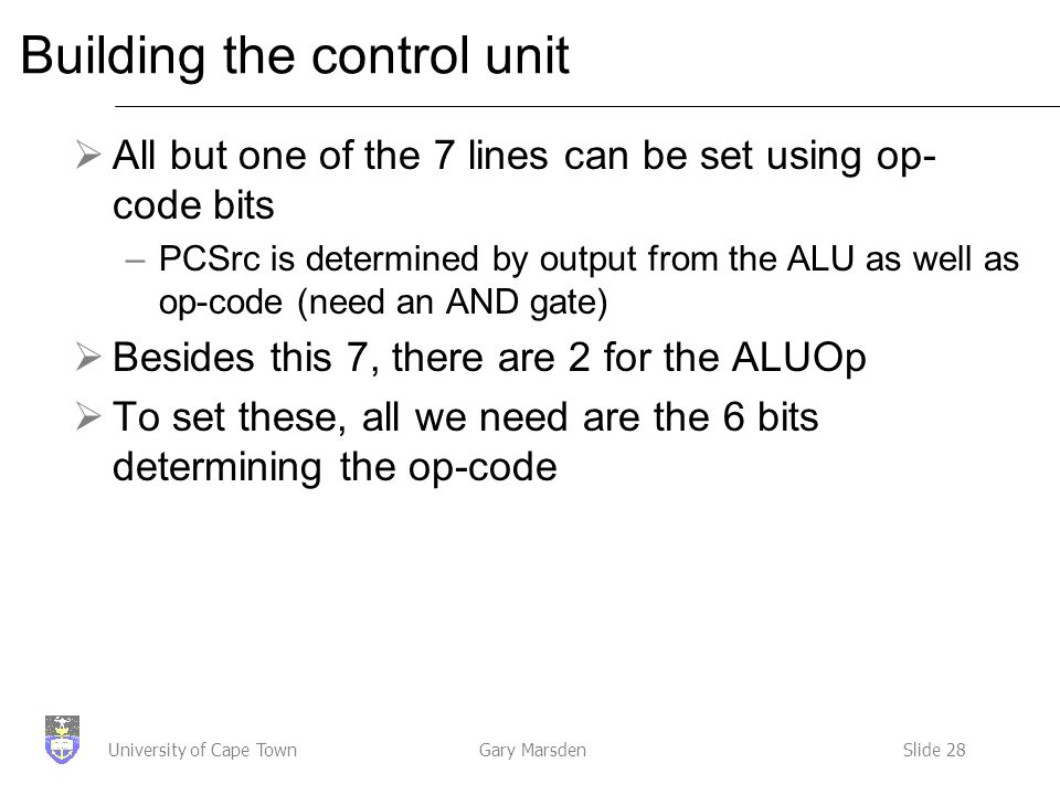 Gary MarsdenSlide 28University of Cape Town Building the control unit  All but one of the 7 lines can be set using op- code bits –PCSrc is determined by output from the ALU as well as op-code (need an AND gate)  Besides this 7, there are 2 for the ALUOp  To set these, all we need are the 6 bits determining the op-code
