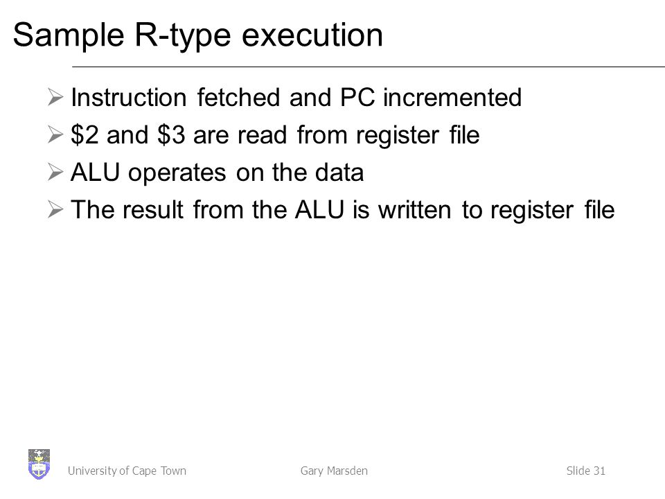 Gary MarsdenSlide 31University of Cape Town Sample R-type execution  Instruction fetched and PC incremented  $2 and $3 are read from register file  ALU operates on the data  The result from the ALU is written to register file