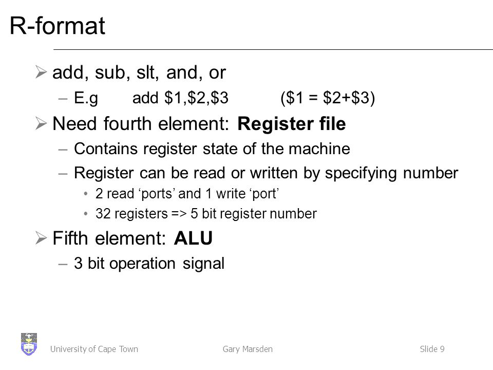 Gary MarsdenSlide 9University of Cape Town R-format  add, sub, slt, and, or –E.g add $1,$2,$3 ($1 = $2+$3)  Need fourth element: Register file –Contains register state of the machine –Register can be read or written by specifying number 2 read 'ports' and 1 write 'port' 32 registers => 5 bit register number  Fifth element: ALU –3 bit operation signal