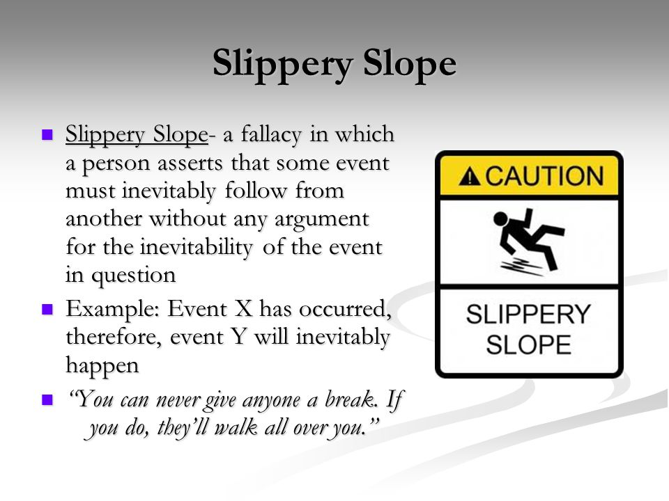 example of slippery slope fallacy The slippery slope fallacy consists of arguments that reason if something s were to happen, then something else p will eventually occur, so we should prohibit s from happening example of slippery slope.
