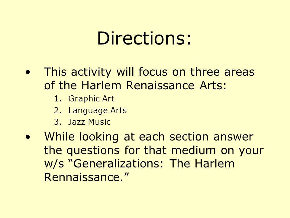 Directions: This activity will focus on three areas of the Harlem Renaissance Arts: 1.Graphic Art 2.Language Arts 3.Jazz Music While looking at each section answer the questions for that medium on your w/s Generalizations: The Harlem Rennaissance.