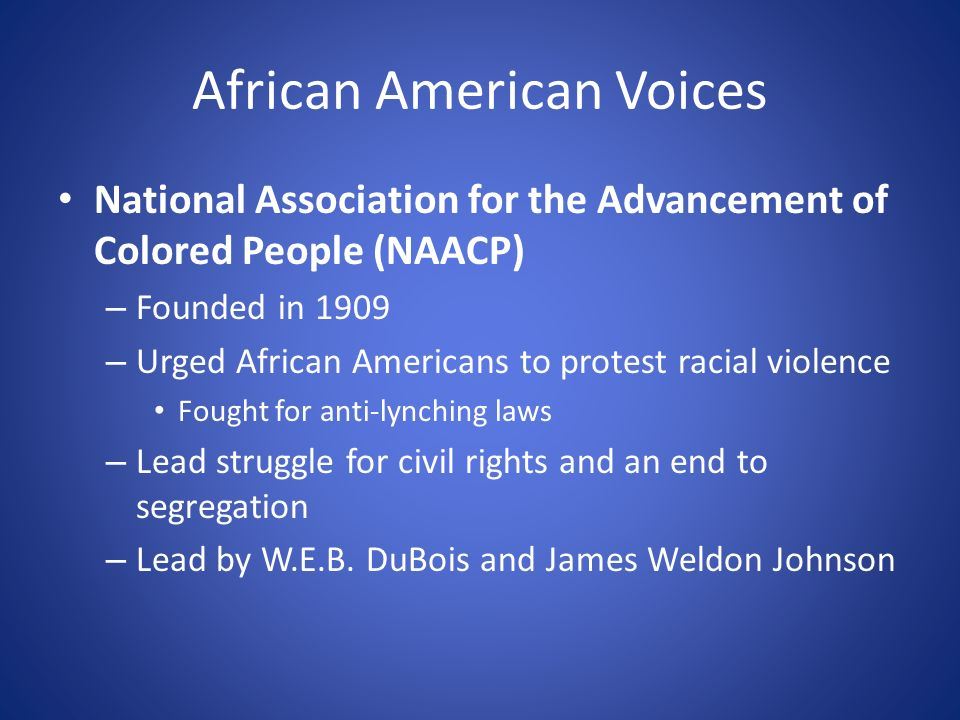 African American Voices National Association for the Advancement of Colored People (NAACP) – Founded in 1909 – Urged African Americans to protest racial violence Fought for anti-lynching laws – Lead struggle for civil rights and an end to segregation – Lead by W.E.B.