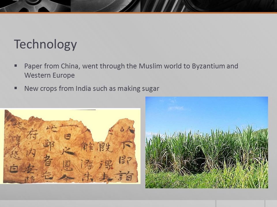 Technology  Paper from China, went through the Muslim world to Byzantium and Western Europe  New crops from India such as making sugar