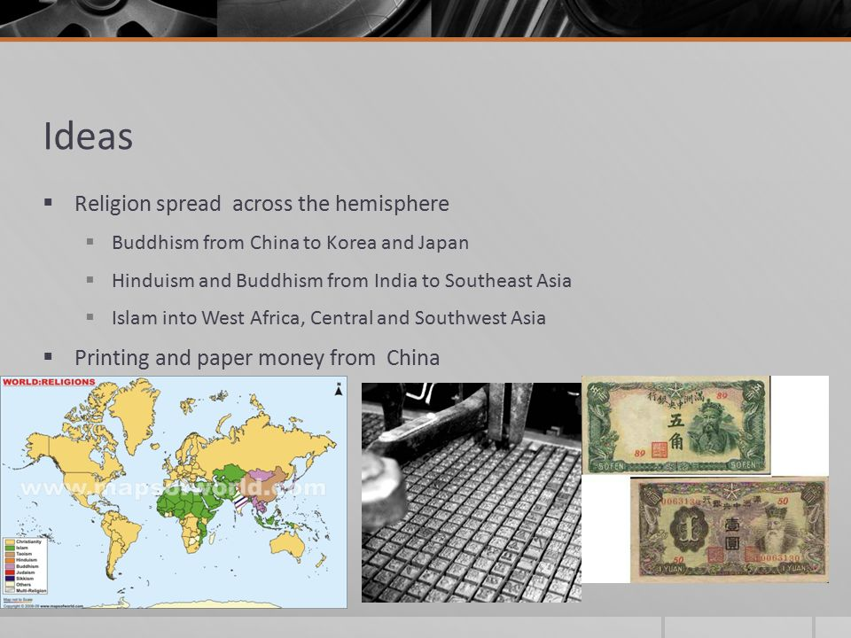 Ideas  Religion spread across the hemisphere  Buddhism from China to Korea and Japan  Hinduism and Buddhism from India to Southeast Asia  Islam into West Africa, Central and Southwest Asia  Printing and paper money from China