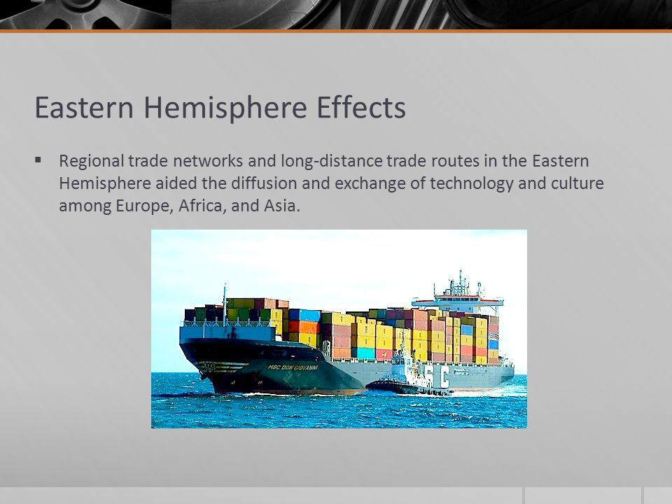Eastern Hemisphere Effects  Regional trade networks and long-distance trade routes in the Eastern Hemisphere aided the diffusion and exchange of technology and culture among Europe, Africa, and Asia.