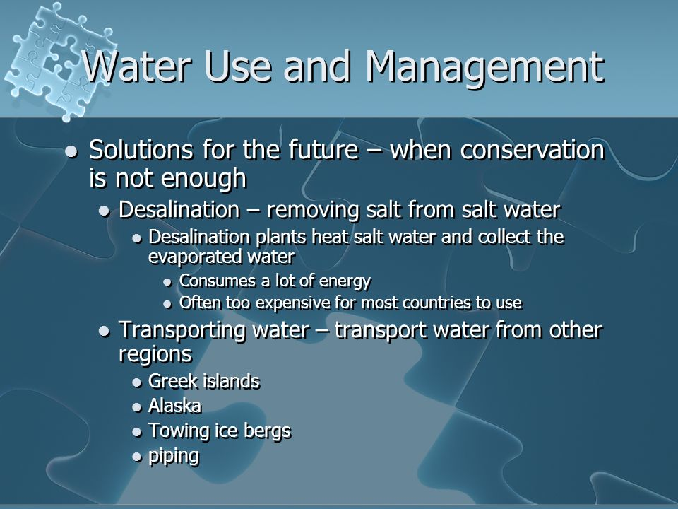 Water Use and Management Solutions for the future – when conservation is not enough Desalination – removing salt from salt water Desalination plants heat salt water and collect the evaporated water Consumes a lot of energy Often too expensive for most countries to use Transporting water – transport water from other regions Greek islands Alaska Towing ice bergs piping Solutions for the future – when conservation is not enough Desalination – removing salt from salt water Desalination plants heat salt water and collect the evaporated water Consumes a lot of energy Often too expensive for most countries to use Transporting water – transport water from other regions Greek islands Alaska Towing ice bergs piping