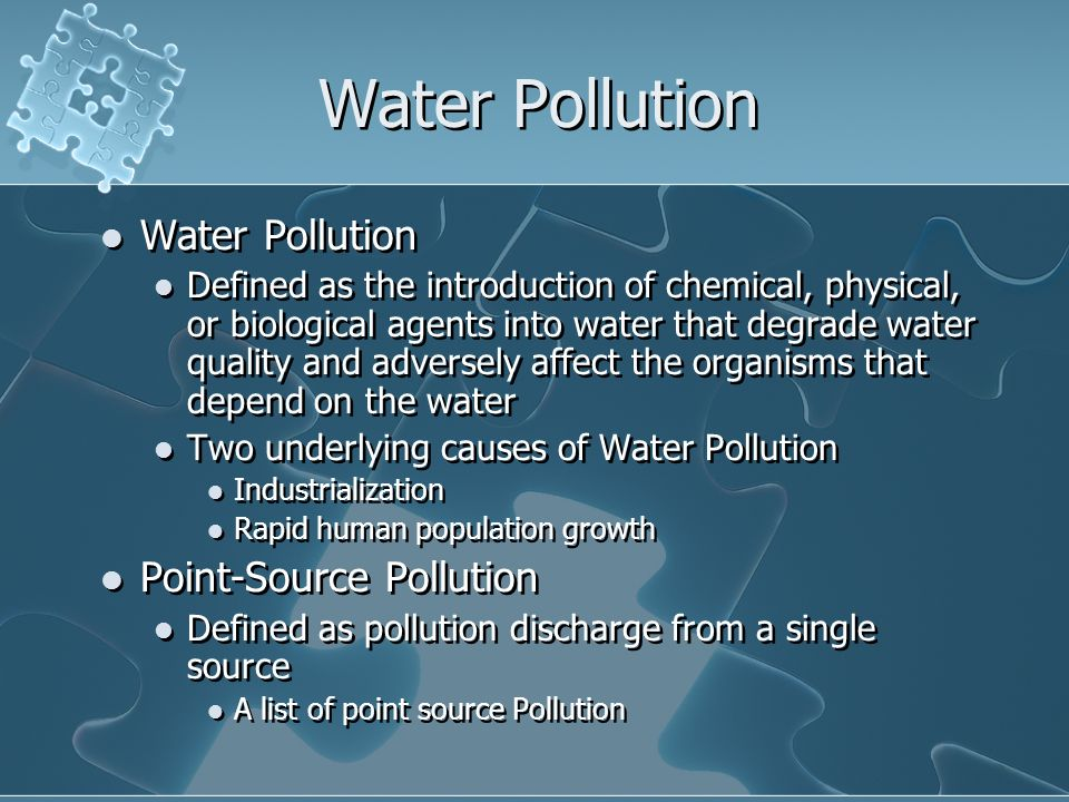 Water Pollution Defined as the introduction of chemical, physical, or biological agents into water that degrade water quality and adversely affect the organisms that depend on the water Two underlying causes of Water Pollution Industrialization Rapid human population growth Point-Source Pollution Defined as pollution discharge from a single source A list of point source Pollution Water Pollution Defined as the introduction of chemical, physical, or biological agents into water that degrade water quality and adversely affect the organisms that depend on the water Two underlying causes of Water Pollution Industrialization Rapid human population growth Point-Source Pollution Defined as pollution discharge from a single source A list of point source Pollution
