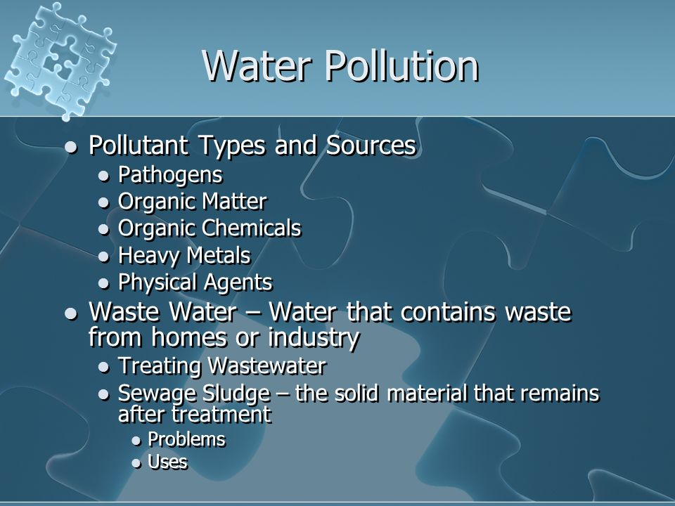 Water Pollution Pollutant Types and Sources Pathogens Organic Matter Organic Chemicals Heavy Metals Physical Agents Waste Water – Water that contains waste from homes or industry Treating Wastewater Sewage Sludge – the solid material that remains after treatment Problems Uses Pollutant Types and Sources Pathogens Organic Matter Organic Chemicals Heavy Metals Physical Agents Waste Water – Water that contains waste from homes or industry Treating Wastewater Sewage Sludge – the solid material that remains after treatment Problems Uses