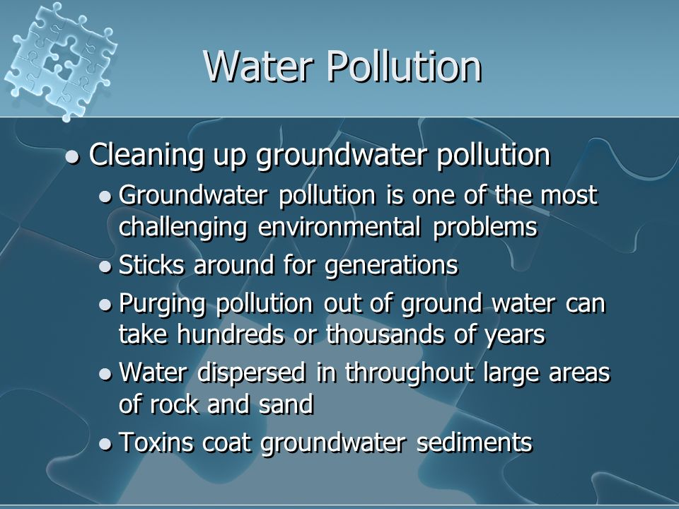 Water Pollution Cleaning up groundwater pollution Groundwater pollution is one of the most challenging environmental problems Sticks around for generations Purging pollution out of ground water can take hundreds or thousands of years Water dispersed in throughout large areas of rock and sand Toxins coat groundwater sediments Cleaning up groundwater pollution Groundwater pollution is one of the most challenging environmental problems Sticks around for generations Purging pollution out of ground water can take hundreds or thousands of years Water dispersed in throughout large areas of rock and sand Toxins coat groundwater sediments
