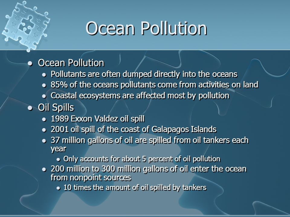 Ocean Pollution Pollutants are often dumped directly into the oceans 85% of the oceans pollutants come from activities on land Coastal ecosystems are affected most by pollution Oil Spills 1989 Exxon Valdez oil spill 2001 oil spill of the coast of Galapagos Islands 37 million gallons of oil are spilled from oil tankers each year Only accounts for about 5 percent of oil pollution 200 million to 300 million gallons of oil enter the ocean from nonpoint sources 10 times the amount of oil spilled by tankers Ocean Pollution Pollutants are often dumped directly into the oceans 85% of the oceans pollutants come from activities on land Coastal ecosystems are affected most by pollution Oil Spills 1989 Exxon Valdez oil spill 2001 oil spill of the coast of Galapagos Islands 37 million gallons of oil are spilled from oil tankers each year Only accounts for about 5 percent of oil pollution 200 million to 300 million gallons of oil enter the ocean from nonpoint sources 10 times the amount of oil spilled by tankers