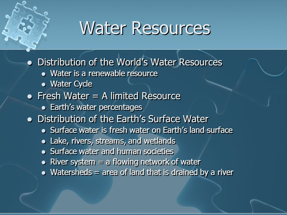 Water Resources Distribution of the World's Water Resources Water is a renewable resource Water Cycle Fresh Water = A limited Resource Earth's water percentages Distribution of the Earth's Surface Water Surface water is fresh water on Earth's land surface Lake, rivers, streams, and wetlands Surface water and human societies River system = a flowing network of water Watersheds = area of land that is drained by a river Distribution of the World's Water Resources Water is a renewable resource Water Cycle Fresh Water = A limited Resource Earth's water percentages Distribution of the Earth's Surface Water Surface water is fresh water on Earth's land surface Lake, rivers, streams, and wetlands Surface water and human societies River system = a flowing network of water Watersheds = area of land that is drained by a river