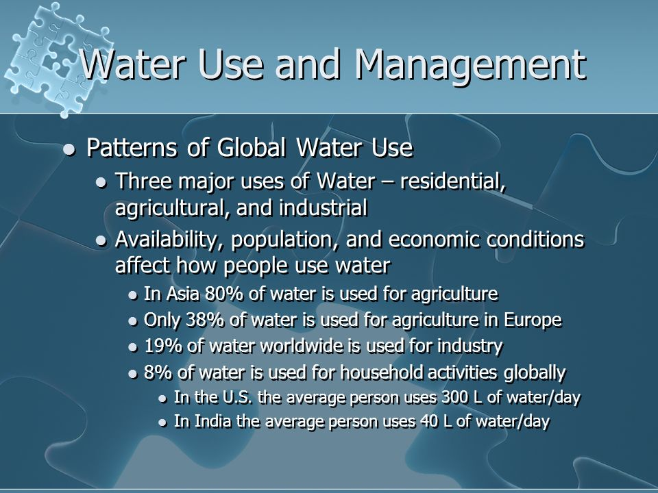 Water Use and Management Patterns of Global Water Use Three major uses of Water – residential, agricultural, and industrial Availability, population, and economic conditions affect how people use water In Asia 80% of water is used for agriculture Only 38% of water is used for agriculture in Europe 19% of water worldwide is used for industry 8% of water is used for household activities globally In the U.S.