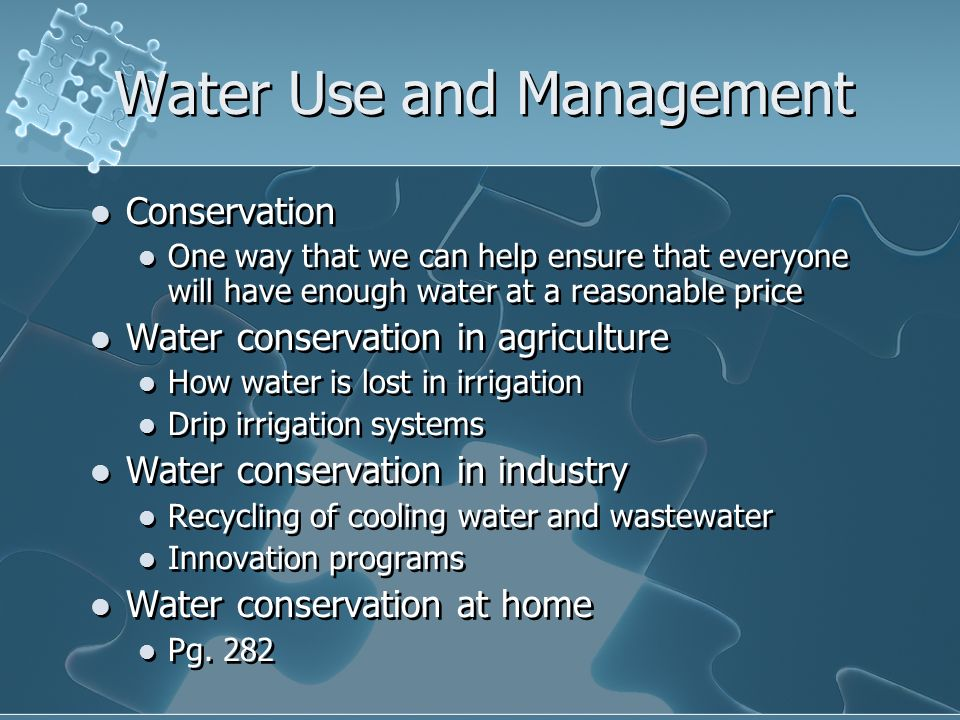 Water Use and Management Conservation One way that we can help ensure that everyone will have enough water at a reasonable price Water conservation in agriculture How water is lost in irrigation Drip irrigation systems Water conservation in industry Recycling of cooling water and wastewater Innovation programs Water conservation at home Pg.