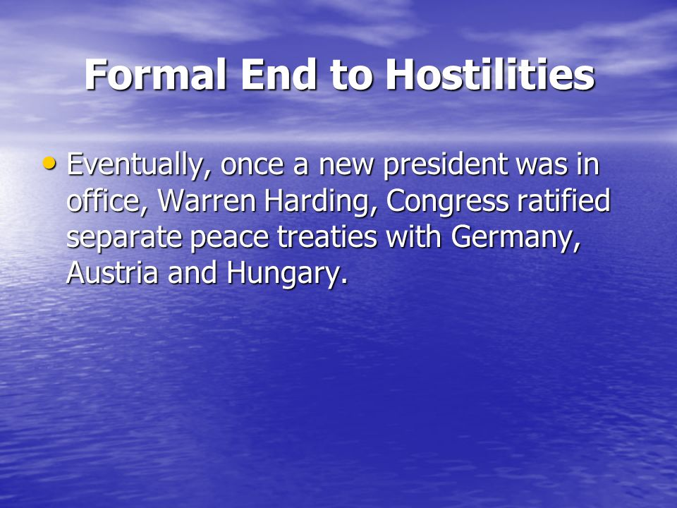 Formal End to Hostilities Eventually, once a new president was in office, Warren Harding, Congress ratified separate peace treaties with Germany, Austria and Hungary.