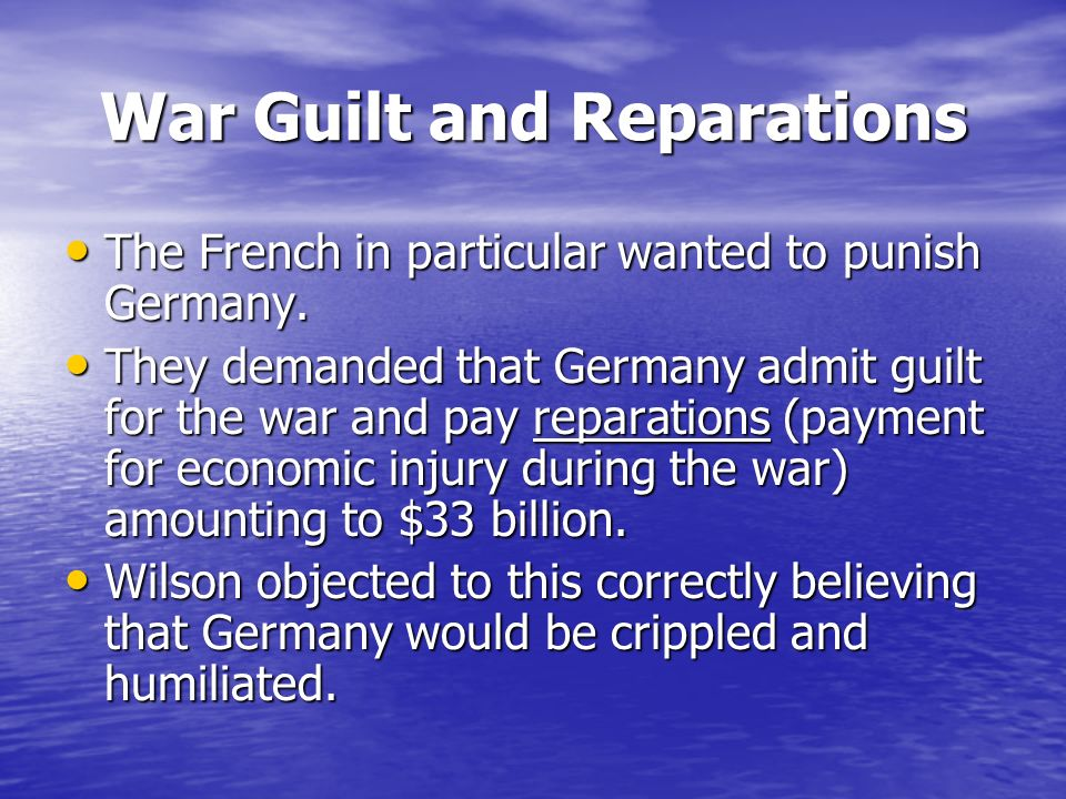 War Guilt and Reparations The French in particular wanted to punish Germany.