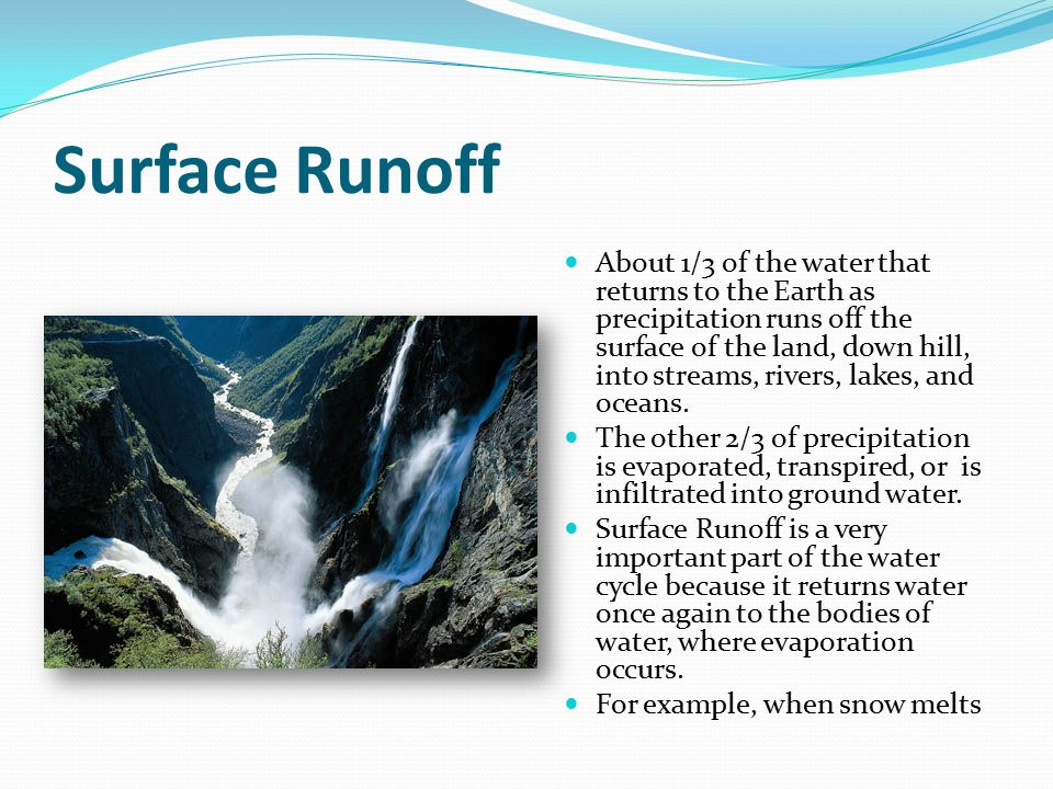 Surface Runoff About 1/3 of the water that returns to the Earth as precipitation runs off the surface of the land, down hill, into streams, rivers, lakes, and oceans.