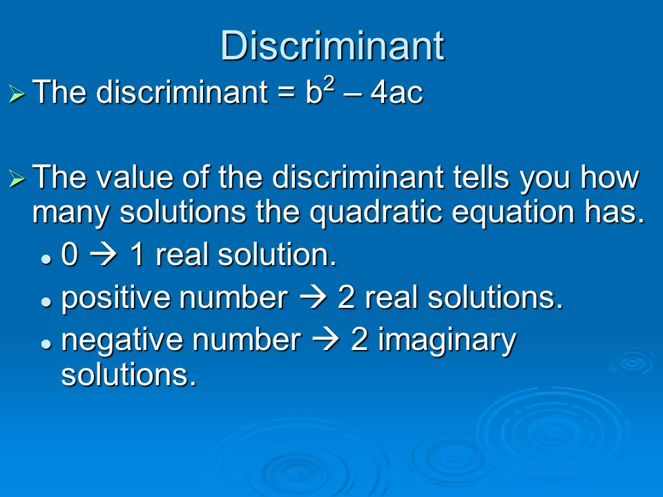 Discriminant  The discriminant = b 2 – 4ac  The value of the discriminant tells you how many solutions the quadratic equation has.