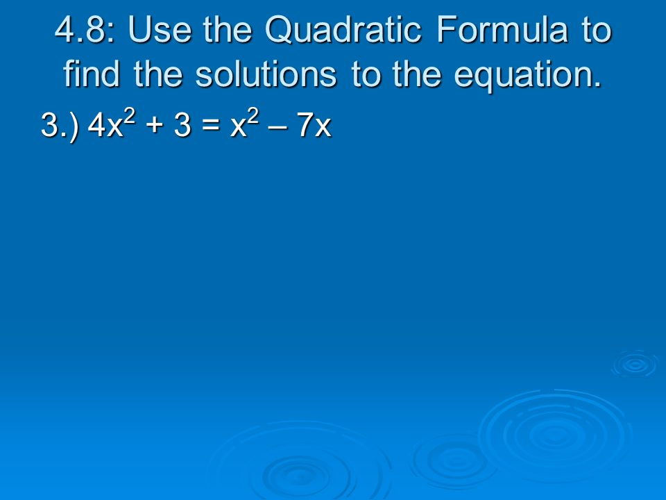 4.8: Use the Quadratic Formula to find the solutions to the equation. 3.) 4x = x 2 – 7x
