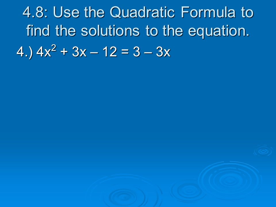4.8: Use the Quadratic Formula to find the solutions to the equation. 4.) 4x 2 + 3x – 12 = 3 – 3x