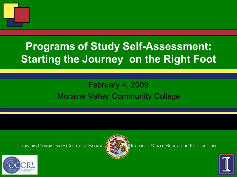Illinois Community College BoardIllinois State Board of Education Programs of Study Self-Assessment: Starting the Journey on the Right Foot February 4, 2009 Moraine Valley Community College
