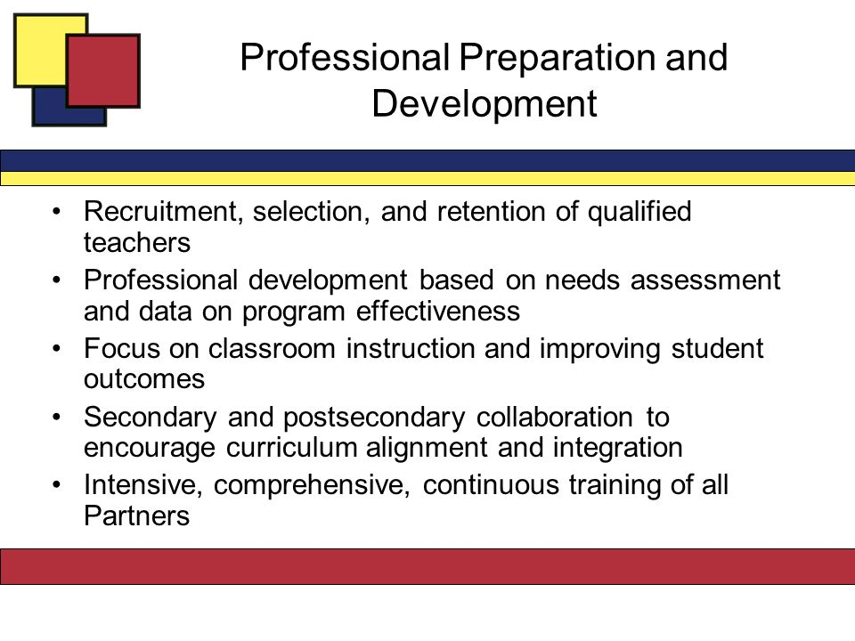 Professional Preparation and Development Recruitment, selection, and retention of qualified teachers Professional development based on needs assessment and data on program effectiveness Focus on classroom instruction and improving student outcomes Secondary and postsecondary collaboration to encourage curriculum alignment and integration Intensive, comprehensive, continuous training of all Partners