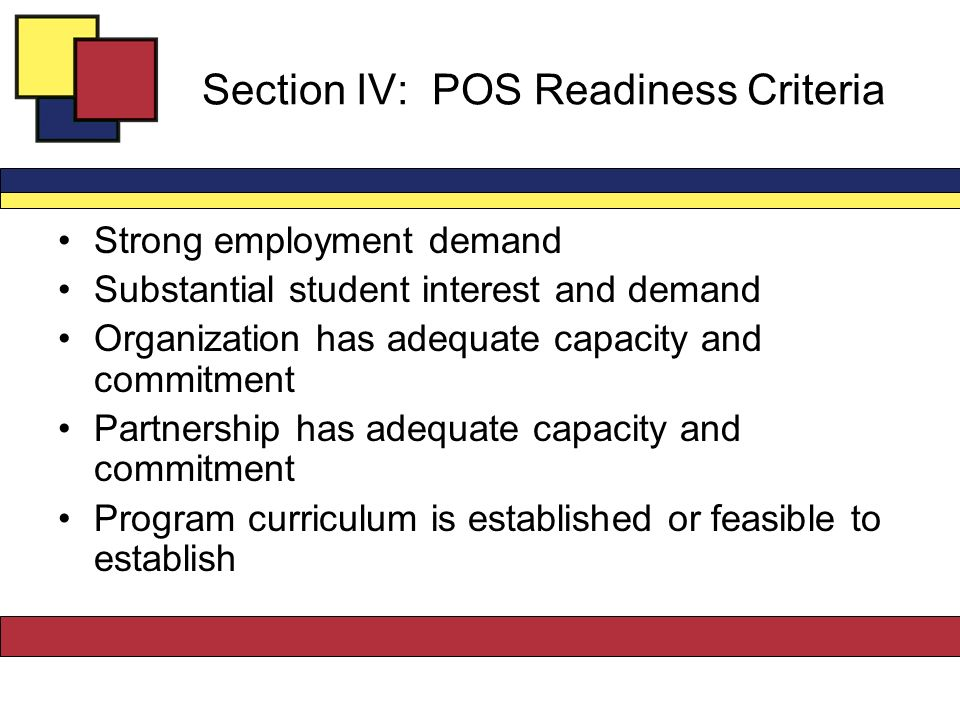 Section IV: POS Readiness Criteria Strong employment demand Substantial student interest and demand Organization has adequate capacity and commitment Partnership has adequate capacity and commitment Program curriculum is established or feasible to establish
