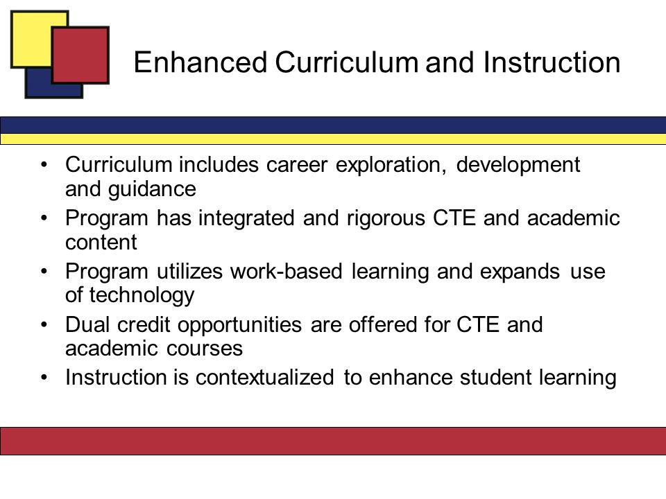 Enhanced Curriculum and Instruction Curriculum includes career exploration, development and guidance Program has integrated and rigorous CTE and academic content Program utilizes work-based learning and expands use of technology Dual credit opportunities are offered for CTE and academic courses Instruction is contextualized to enhance student learning