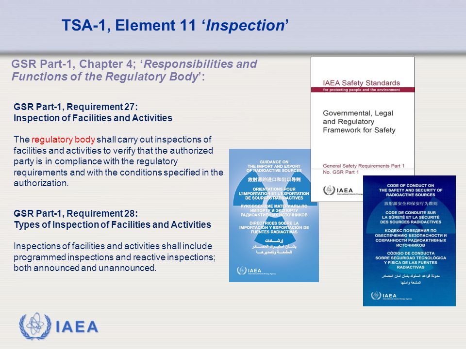 IAEA TSA-1, Element 11 'Inspection' GSR Part-1, Requirement 27: Inspection of Facilities and Activities The regulatory body shall carry out inspections of facilities and activities to verify that the authorized party is in compliance with the regulatory requirements and with the conditions specified in the authorization.