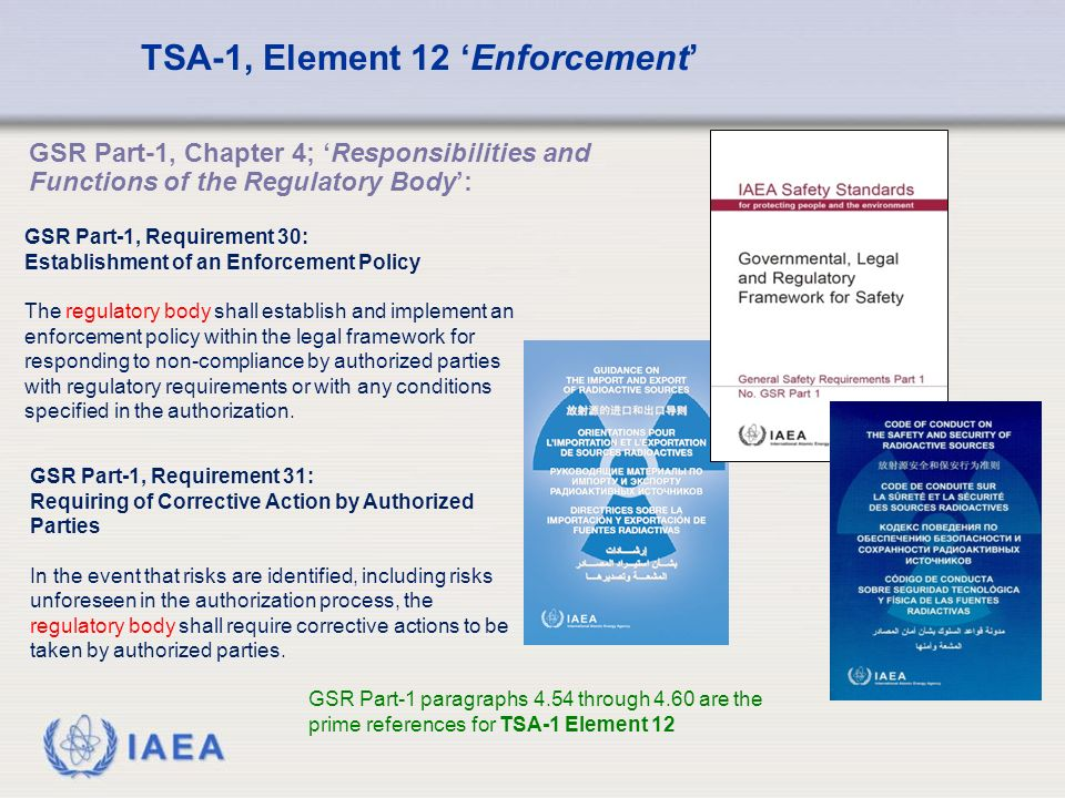 IAEA TSA-1, Element 12 'Enforcement' GSR Part-1 paragraphs 4.54 through 4.60 are the prime references for TSA-1 Element 12 GSR Part-1, Requirement 30: Establishment of an Enforcement Policy The regulatory body shall establish and implement an enforcement policy within the legal framework for responding to non-compliance by authorized parties with regulatory requirements or with any conditions specified in the authorization.