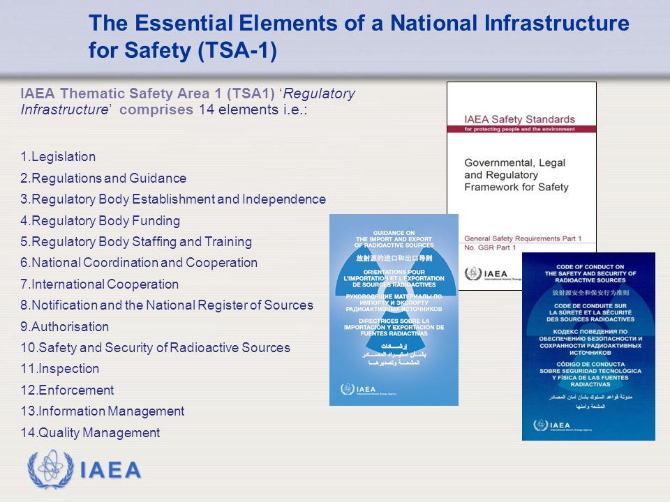 IAEA IAEA Thematic Safety Area 1 (TSA1) 'Regulatory Infrastructure' comprises 14 elements i.e.: 1.Legislation 2.Regulations and Guidance 3.Regulatory Body Establishment and Independence 4.Regulatory Body Funding 5.Regulatory Body Staffing and Training 6.National Coordination and Cooperation 7.International Cooperation 8.Notification and the National Register of Sources 9.Authorisation 10.Safety and Security of Radioactive Sources 11.Inspection 12.Enforcement 13.Information Management 14.Quality Management The Essential Elements of a National Infrastructure for Safety (TSA-1)