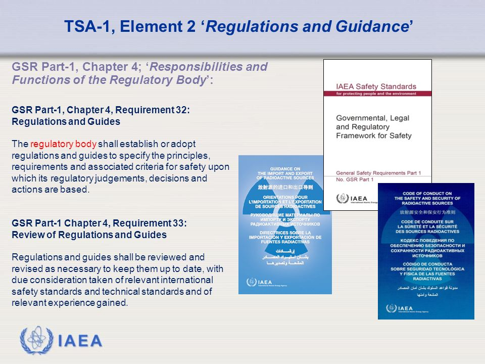IAEA GSR Part-1, Chapter 4; 'Responsibilities and Functions of the Regulatory Body': TSA-1, Element 2 'Regulations and Guidance' GSR Part-1, Chapter 4, Requirement 32: Regulations and Guides The regulatory body shall establish or adopt regulations and guides to specify the principles, requirements and associated criteria for safety upon which its regulatory judgements, decisions and actions are based.
