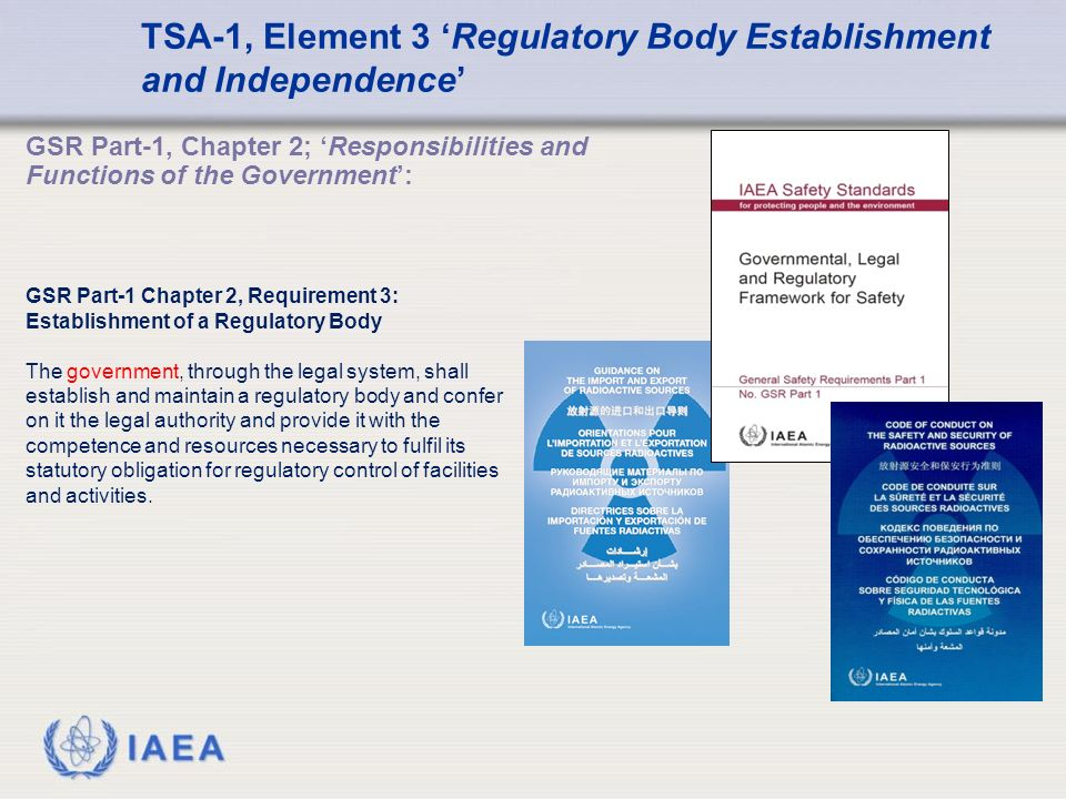 IAEA GSR Part-1, Chapter 2; 'Responsibilities and Functions of the Government': TSA-1, Element 3 'Regulatory Body Establishment and Independence' GSR Part-1 Chapter 2, Requirement 3: Establishment of a Regulatory Body The government, through the legal system, shall establish and maintain a regulatory body and confer on it the legal authority and provide it with the competence and resources necessary to fulfil its statutory obligation for regulatory control of facilities and activities.