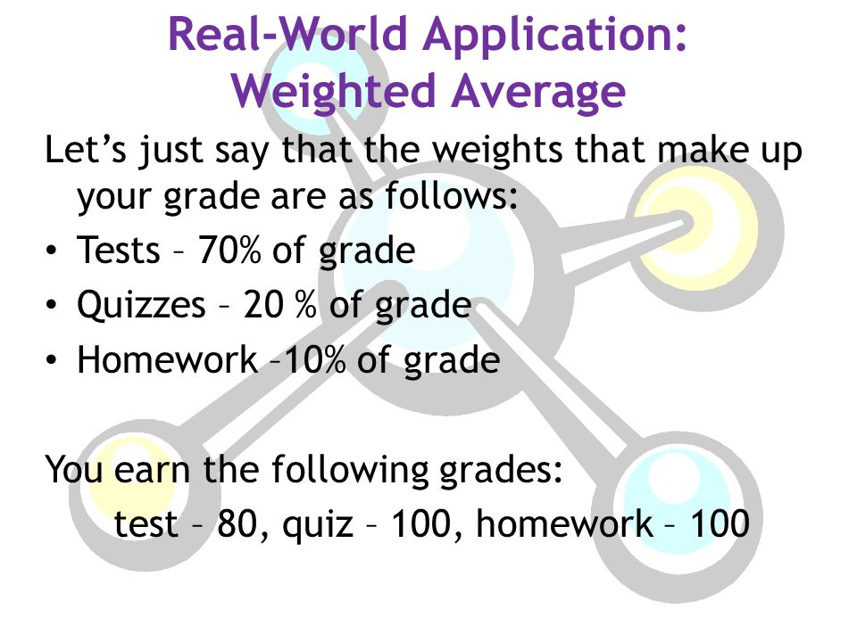 Real-World Application: Weighted Average Let's just say that the weights that make up your grade are as follows: Tests – 70% of grade Quizzes – 20 % of grade Homework –10% of grade You earn the following grades: test – 80, quiz – 100, homework – 100