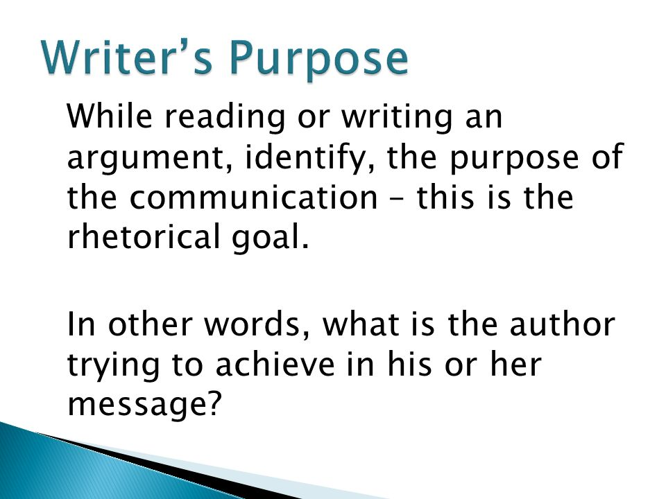 While reading or writing an argument, identify, the purpose of the communication – this is the rhetorical goal.