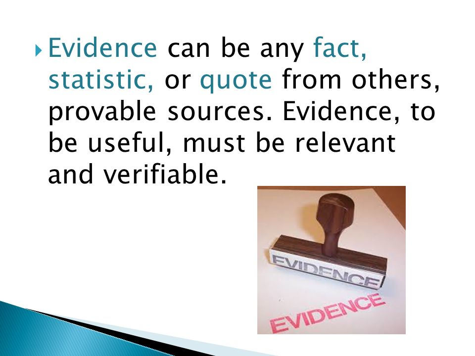  Evidence can be any fact, statistic, or quote from others, provable sources.