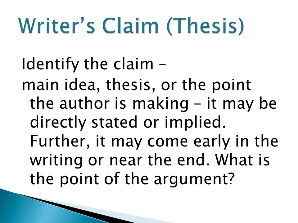 Identify the claim – main idea, thesis, or the point the author is making – it may be directly stated or implied.