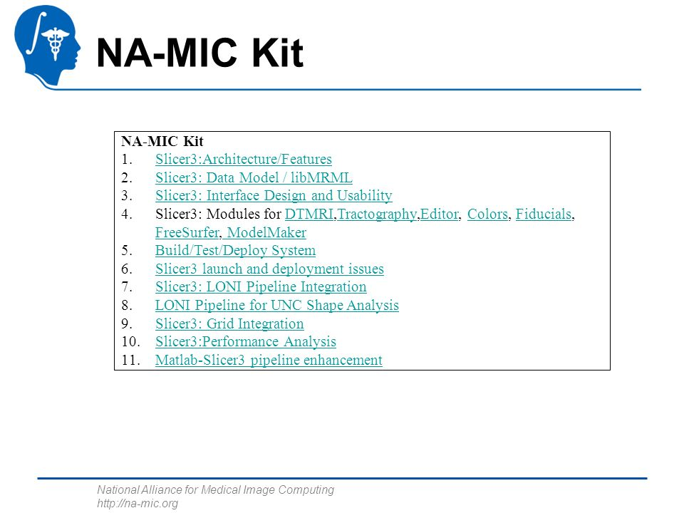 National Alliance for Medical Image Computing http://na-mic.org NA-MIC Kit 1.Slicer3:Architecture/FeaturesSlicer3:Architecture/Features 2.Slicer3: Data Model / libMRMLSlicer3: Data Model / libMRML 3.Slicer3: Interface Design and UsabilitySlicer3: Interface Design and Usability 4.Slicer3: Modules for DTMRI,Tractography,Editor, Colors, Fiducials, FreeSurfer, ModelMakerDTMRITractographyEditorColorsFiducials FreeSurfer ModelMaker 5.Build/Test/Deploy SystemBuild/Test/Deploy System 6.Slicer3 launch and deployment issuesSlicer3 launch and deployment issues 7.Slicer3: LONI Pipeline IntegrationSlicer3: LONI Pipeline Integration 8.LONI Pipeline for UNC Shape AnalysisLONI Pipeline for UNC Shape Analysis 9.Slicer3: Grid IntegrationSlicer3: Grid Integration 10.Slicer3:Performance AnalysisSlicer3:Performance Analysis 11.Matlab-Slicer3 pipeline enhancementMatlab-Slicer3 pipeline enhancement