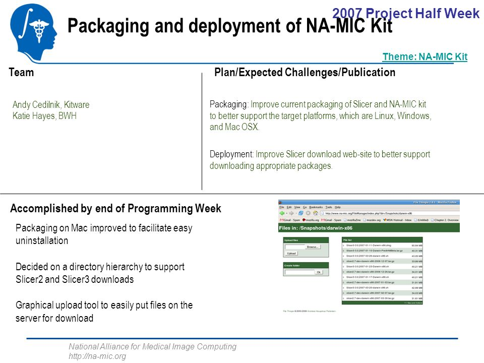 National Alliance for Medical Image Computing http://na-mic.org Packaging and deployment of NA-MIC Kit Andy Cedilnik, Kitware Katie Hayes, BWH Packaging: Improve current packaging of Slicer and NA-MIC kit to better support the target platforms, which are Linux, Windows, and Mac OSX.