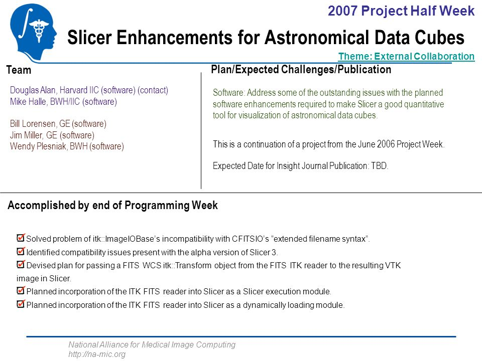 National Alliance for Medical Image Computing http://na-mic.org Slicer Enhancements for Astronomical Data Cubes Douglas Alan, Harvard IIC (software) (contact) Mike Halle, BWH/IIC (software) Bill Lorensen, GE (software) Jim Miller, GE (software) Wendy Plesniak, BWH (software) Software: Address some of the outstanding issues with the planned software enhancements required to make Slicer a good quantitative tool for visualization of astronomical data cubes.