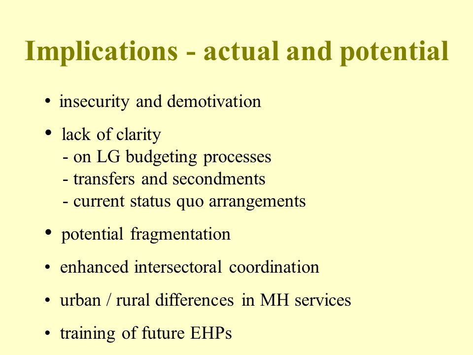 Implications - actual and potential insecurity and demotivation lack of clarity - on LG budgeting processes - transfers and secondments - current status quo arrangements potential fragmentation enhanced intersectoral coordination urban / rural differences in MH services training of future EHPs