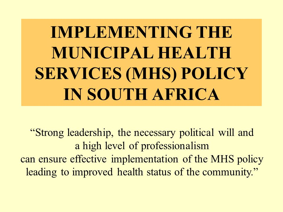 IMPLEMENTING THE MUNICIPAL HEALTH SERVICES (MHS) POLICY IN SOUTH AFRICA Strong leadership, the necessary political will and a high level of professionalism can ensure effective implementation of the MHS policy leading to improved health status of the community.