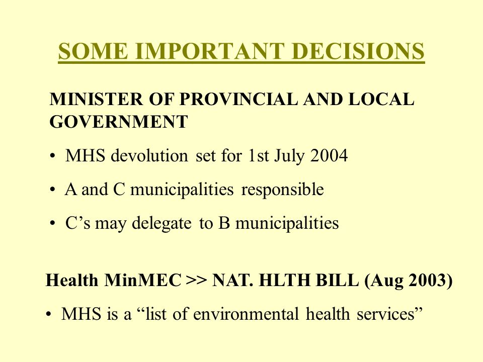 MINISTER OF PROVINCIAL AND LOCAL GOVERNMENT MHS devolution set for 1st July 2004 A and C municipalities responsible C's may delegate to B municipalities SOME IMPORTANT DECISIONS Health MinMEC >> NAT.